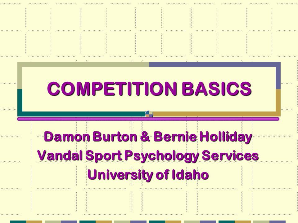 COMPETITION BASICS Damon Burton & Bernie Holliday Vandal Sport Psychology Services University of Idaho