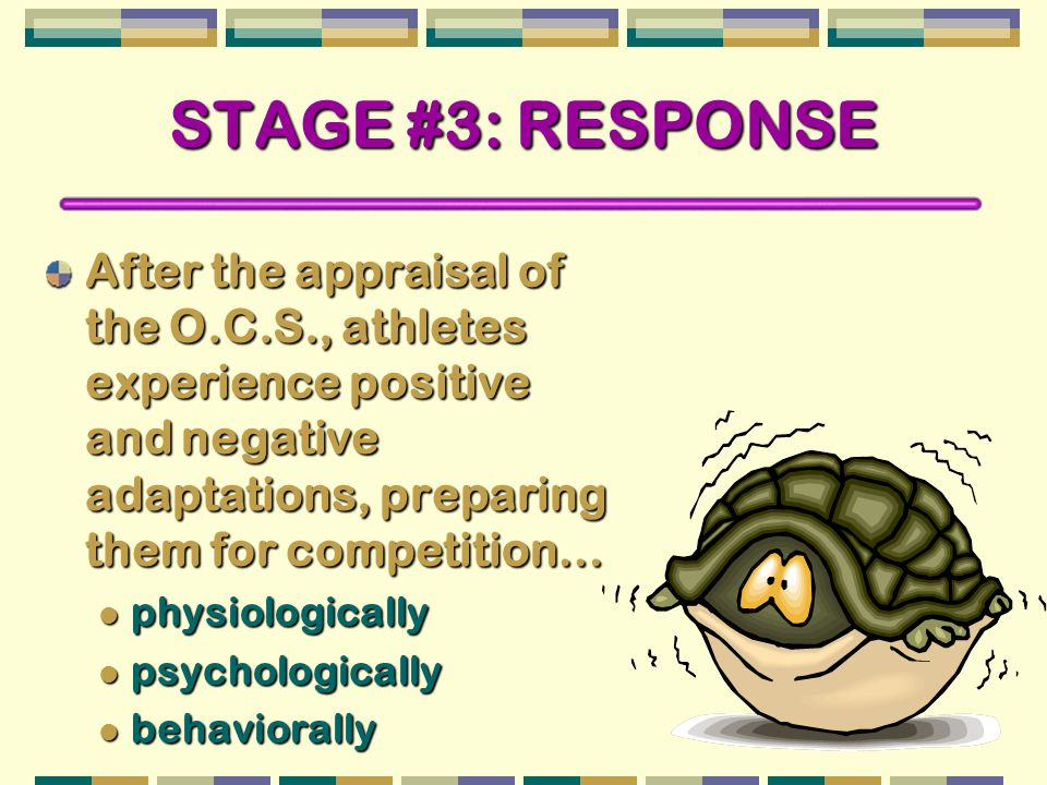 STAGE #3: RESPONSE After the appraisal of the O.C.S., athletes experience positive and negative adaptations, preparing them for competition… physiologically physiologically psychologically psychologically behaviorally behaviorally