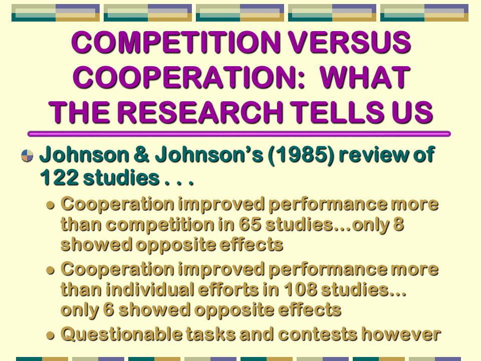 COMPETITION VERSUS COOPERATION: WHAT THE RESEARCH TELLS US Johnson & Johnson's (1985) review of 122 studies...