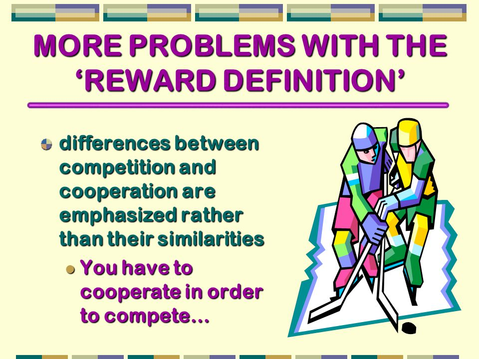 MORE PROBLEMS WITH THE 'REWARD DEFINITION' differences between competition and cooperation are emphasized rather than their similarities You have to cooperate in order to compete… You have to cooperate in order to compete…