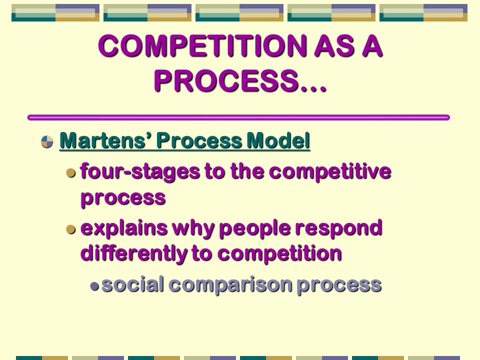 COMPETITION AS A PROCESS… Martens' Process Model four-stages to the competitive process four-stages to the competitive process explains why people res