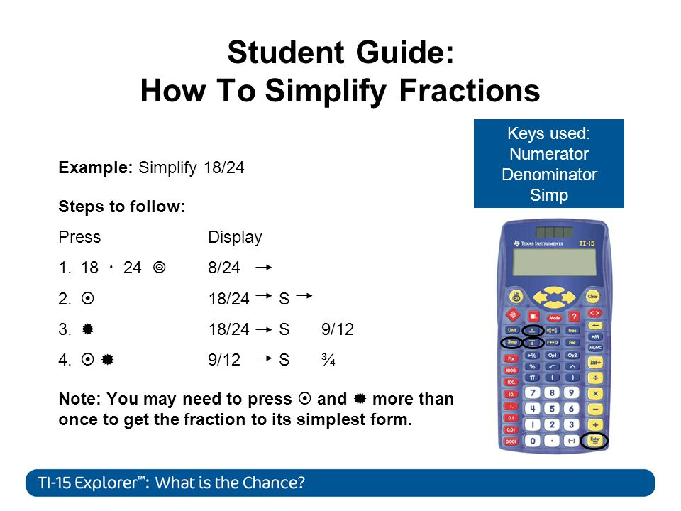 Student Guide: How To Simplify Fractions Example: Simplify 18/24 Steps to follow: Press Display 1.18  24  8/24 2.