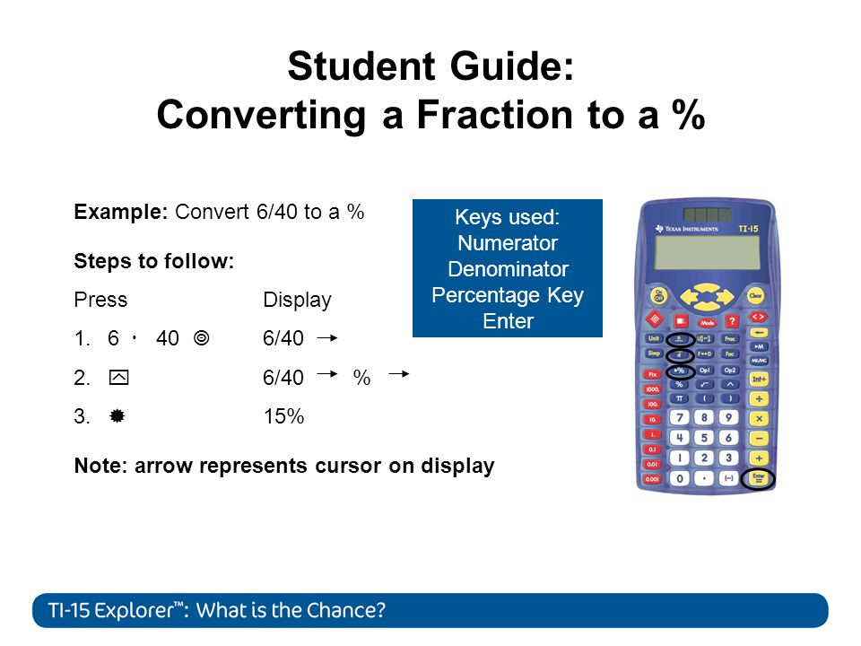 Student Guide: Converting a Fraction to a % Example: Convert 6/40 to a % Steps to follow: Press Display 1.
