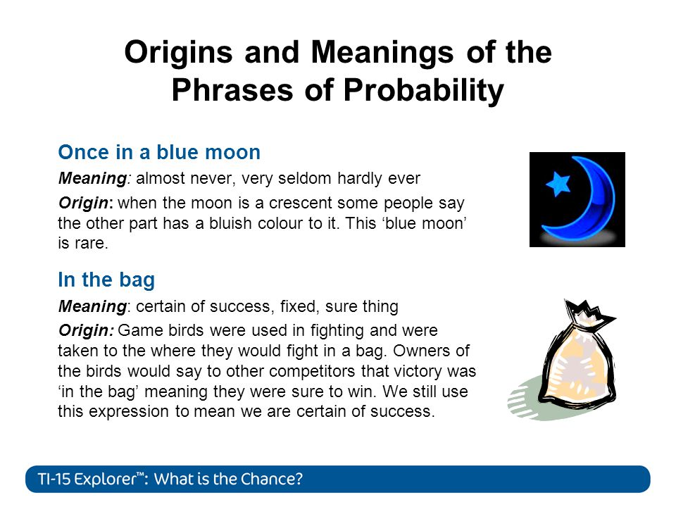 Origins and Meanings of the Phrases of Probability Once in a blue moon Meaning: almost never, very seldom hardly ever Origin: when the moon is a crescent some people say the other part has a bluish colour to it.