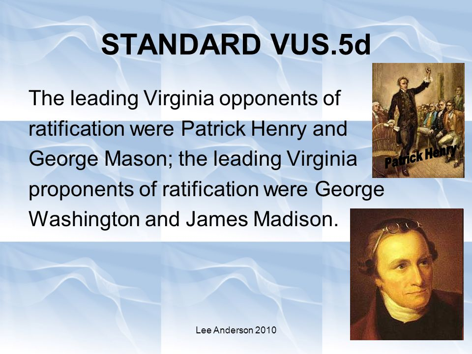 Lee Anderson 2010 STANDARD VUS.5d The leading Virginia opponents of ratification were Patrick Henry and George Mason; the leading Virginia proponents of ratification were George Washington and James Madison.
