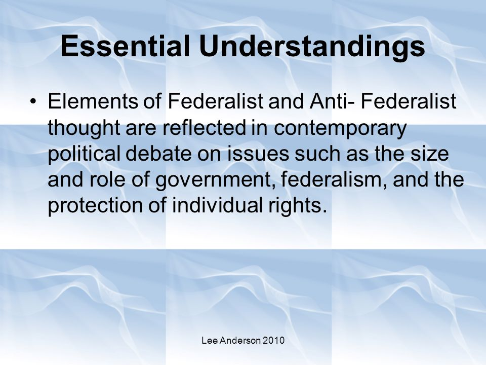 Essential Understandings Elements of Federalist and Anti- Federalist thought are reflected in contemporary political debate on issues such as the size and role of government, federalism, and the protection of individual rights.