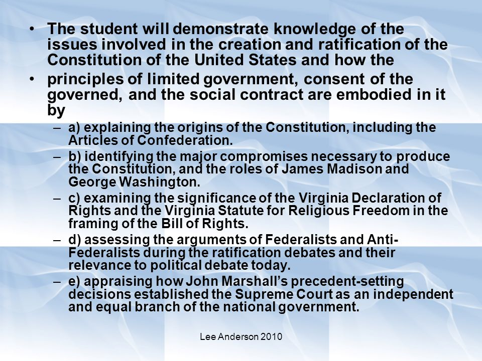 Lee Anderson 2010 The student will demonstrate knowledge of the issues involved in the creation and ratification of the Constitution of the United States and how the principles of limited government, consent of the governed, and the social contract are embodied in it by –a) explaining the origins of the Constitution, including the Articles of Confederation.