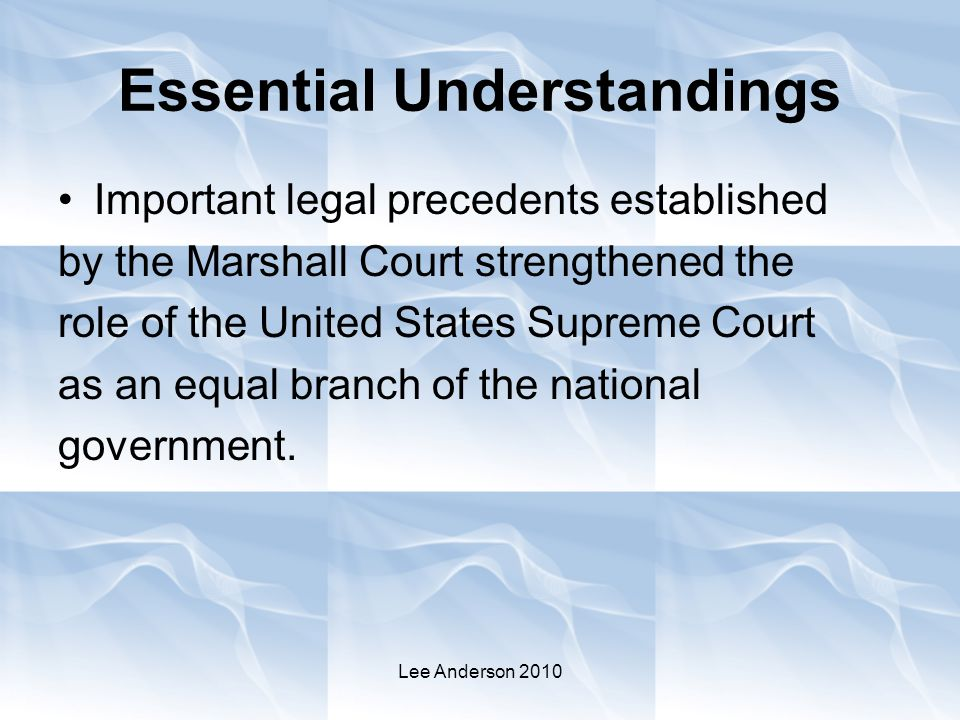 Lee Anderson 2010 Essential Understandings Important legal precedents established by the Marshall Court strengthened the role of the United States Supreme Court as an equal branch of the national government.
