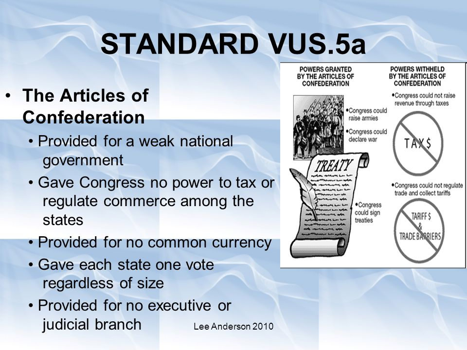 Lee Anderson 2010 STANDARD VUS.5a The Articles of Confederation Provided for a weak national government Gave Congress no power to tax or regulate commerce among the states Provided for no common currency Gave each state one vote regardless of size Provided for no executive or judicial branch