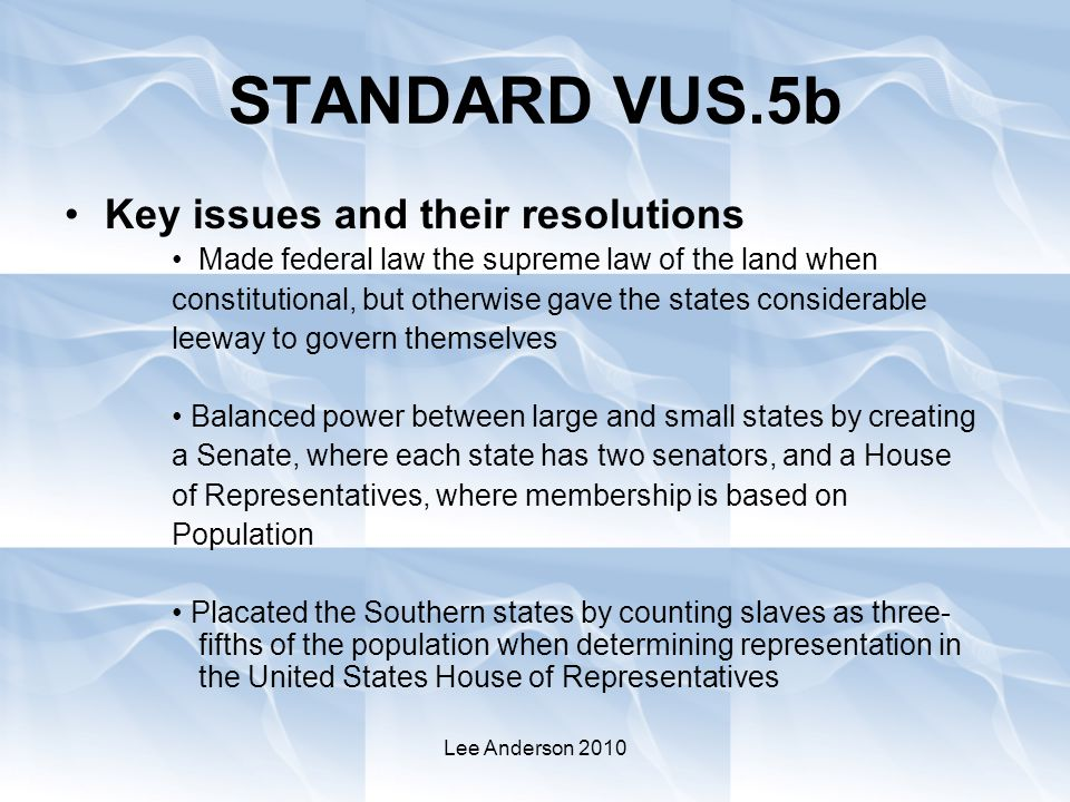 Lee Anderson 2010 STANDARD VUS.5b Key issues and their resolutions Made federal law the supreme law of the land when constitutional, but otherwise gave the states considerable leeway to govern themselves Balanced power between large and small states by creating a Senate, where each state has two senators, and a House of Representatives, where membership is based on Population Placated the Southern states by counting slaves as three- fifths of the population when determining representation in the United States House of Representatives