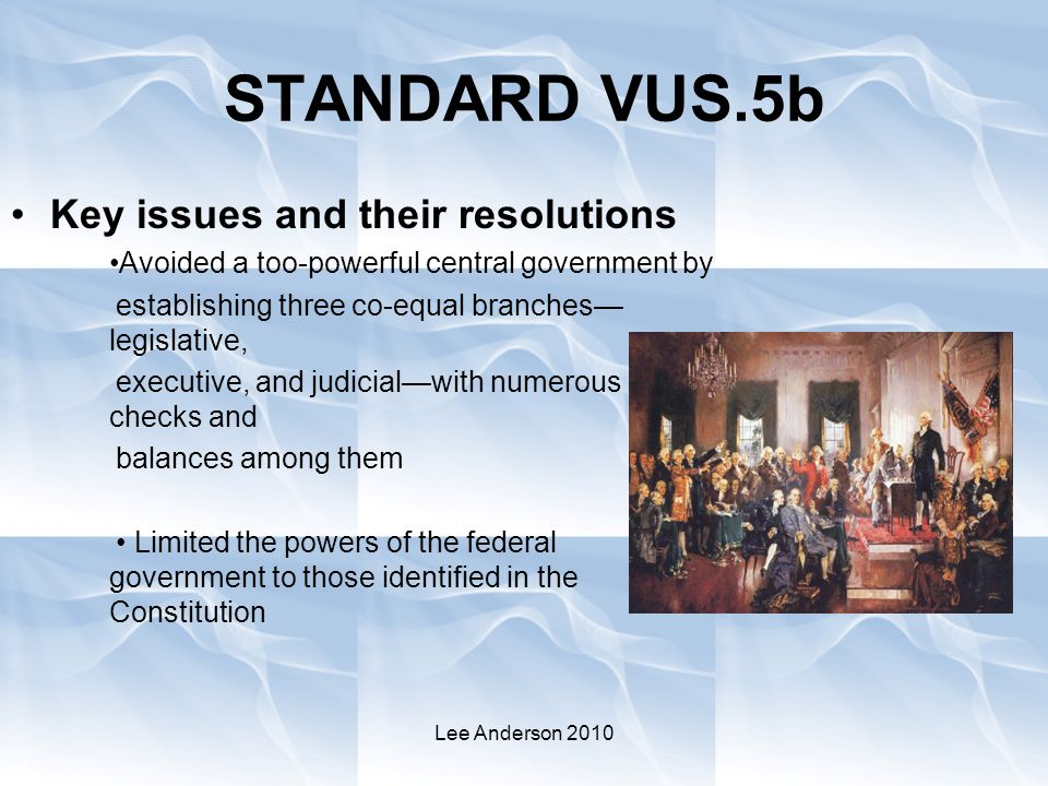 Lee Anderson 2010 STANDARD VUS.5b Key issues and their resolutions Avoided a too-powerful central government by establishing three co-equal branches— legislative, executive, and judicial—with numerous checks and balances among them Limited the powers of the federal government to those identified in the Constitution