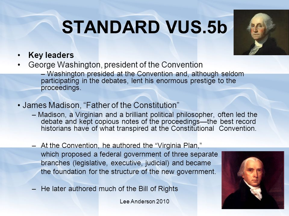 Lee Anderson 2010 STANDARD VUS.5b Key leaders George Washington, president of the Convention – Washington presided at the Convention and, although seldom participating in the debates, lent his enormous prestige to the proceedings.