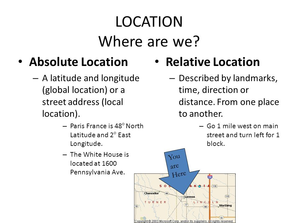 LOCATION Where are we? Absolute Location – A latitude and longitude (global location) or a street address (local location). – Paris France is 48 o Nor
