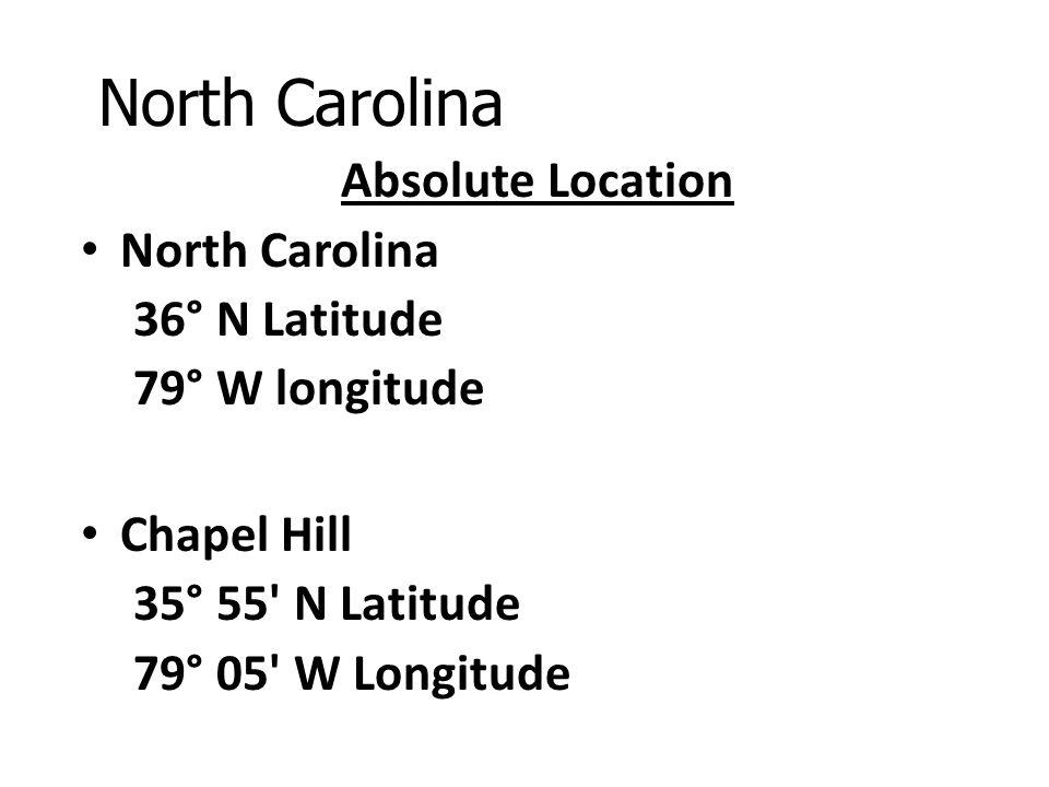 North Carolina Absolute Location North Carolina 36° N Latitude 79° W longitude Chapel Hill 35° 55' N Latitude 79° 05' W Longitude