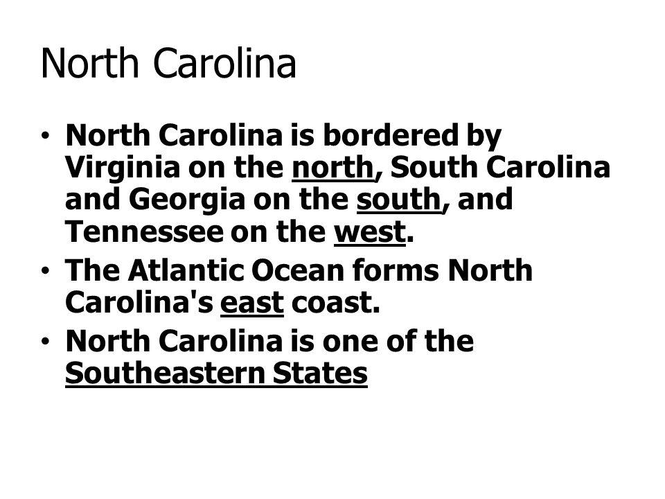 North Carolina North Carolina is bordered by Virginia on the north, South Carolina and Georgia on the south, and Tennessee on the west. The Atlantic O