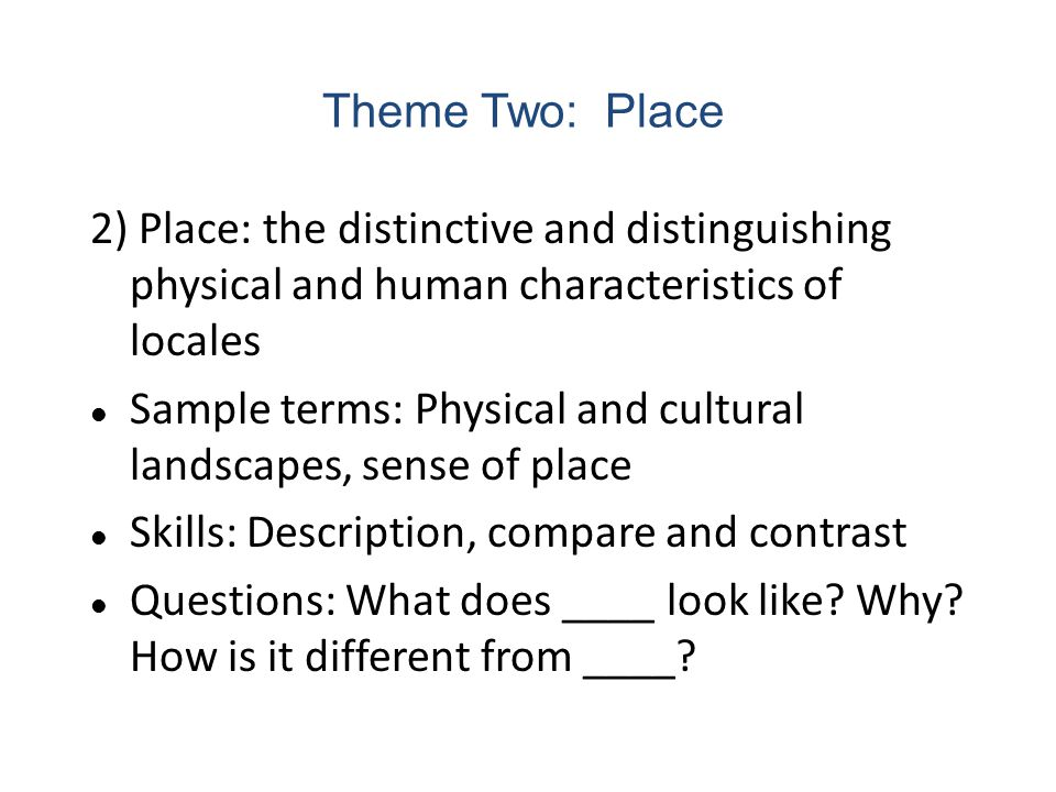 2) Place: the distinctive and distinguishing physical and human characteristics of locales Sample terms: Physical and cultural landscapes, sense of pl
