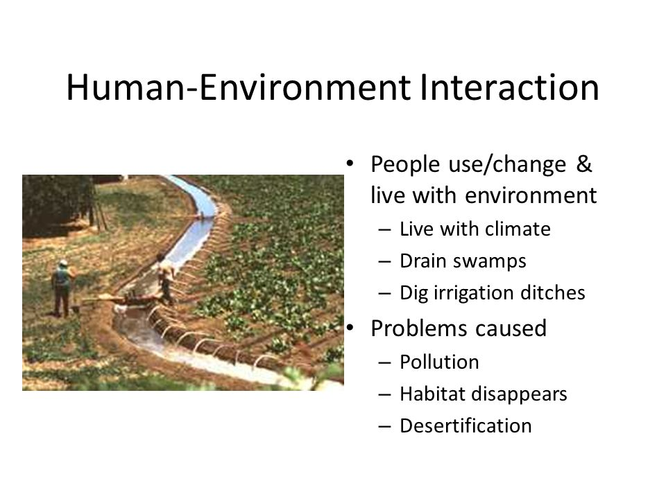 Human-Environment Interaction People use/change & live with environment – Live with climate – Drain swamps – Dig irrigation ditches Problems caused –