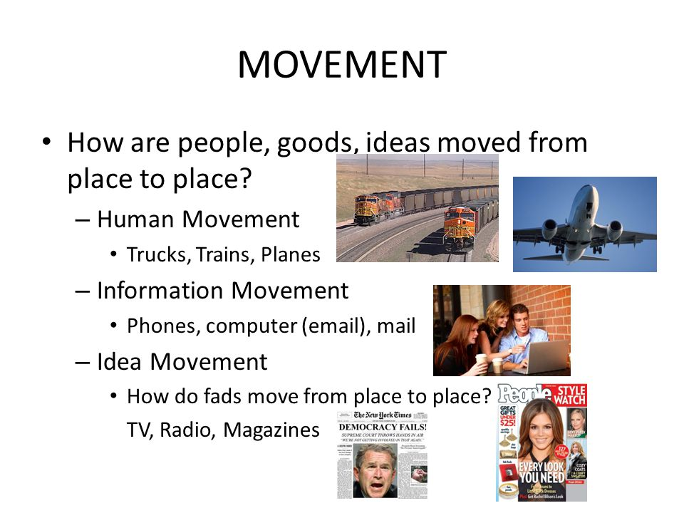 MOVEMENT How are people, goods, ideas moved from place to place? – Human Movement Trucks, Trains, Planes – Information Movement Phones, computer (emai