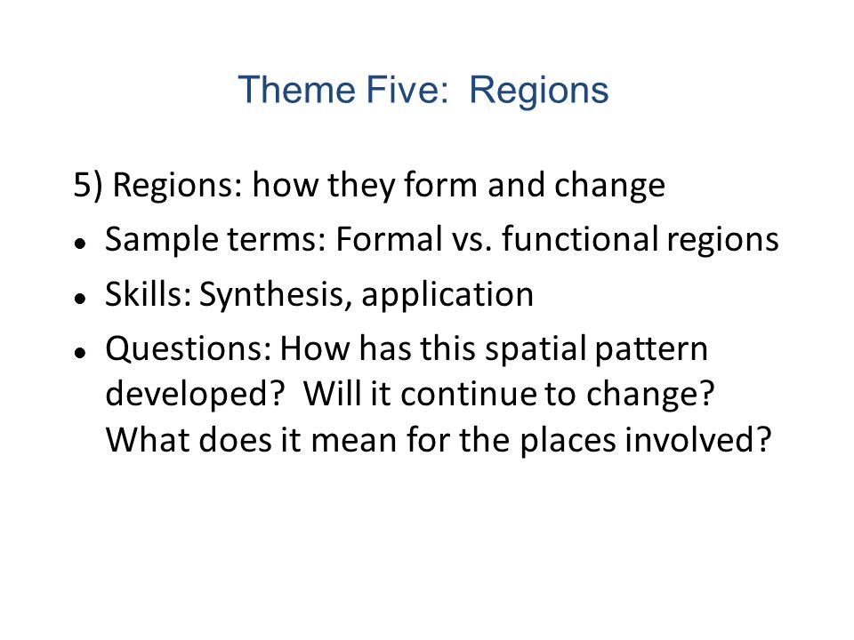 5) Regions: how they form and change Sample terms: Formal vs. functional regions Skills: Synthesis, application Questions: How has this spatial patter