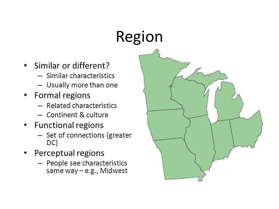 Region Similar or different? – Similar characteristics – Usually more than one Formal regions – Related characteristics – Continent & culture Function