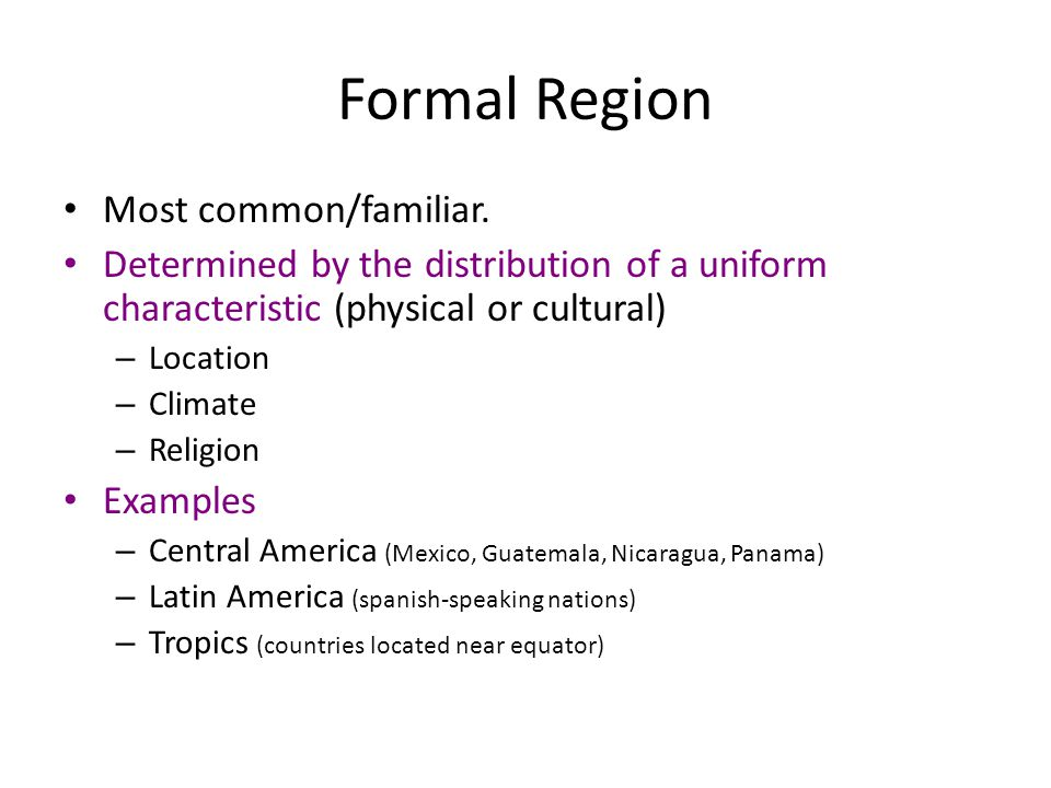 Formal Region Most common/familiar. Determined by the distribution of a uniform characteristic (physical or cultural) – Location – Climate – Religion
