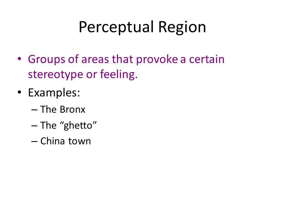 """Perceptual Region Groups of areas that provoke a certain stereotype or feeling. Examples: – The Bronx – The """"ghetto"""" – China town"""