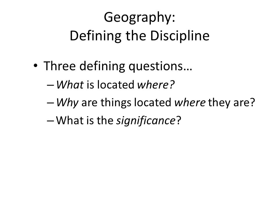 Geography: Defining the Discipline Three defining questions… – What is located where? – Why are things located where they are? – What is the significa