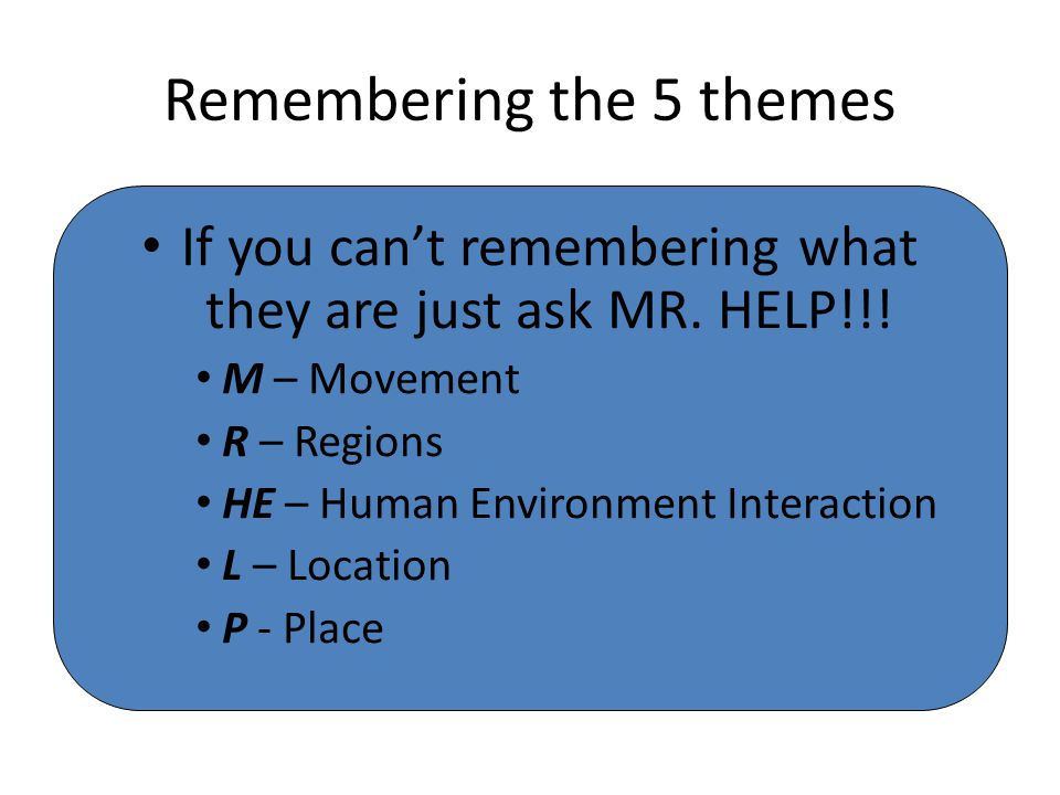Remembering the 5 themes If you can't remembering what they are just ask MR. HELP!!! M – Movement R – Regions HE – Human Environment Interaction L – L