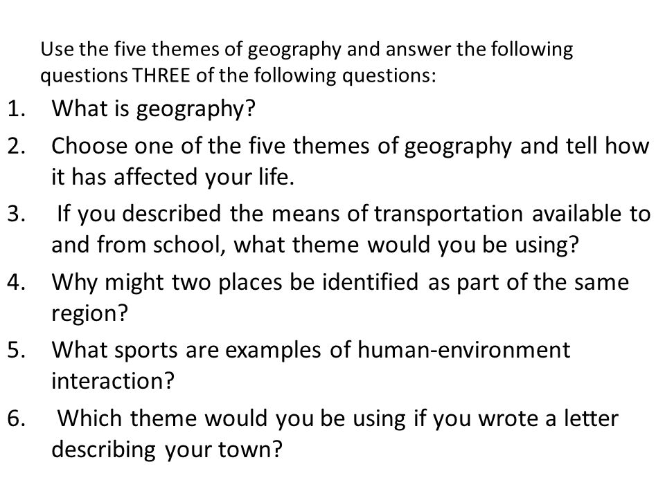 Use the five themes of geography and answer the following questions THREE of the following questions: 1.What is geography? 2.Choose one of the five th