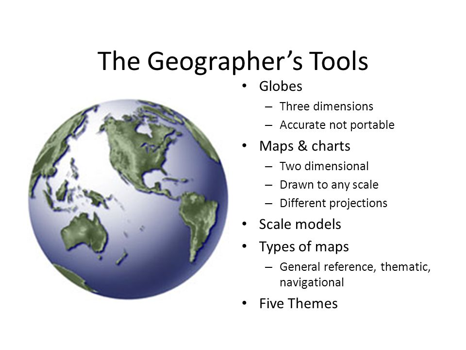 The Geographer's Tools Globes – Three dimensions – Accurate not portable Maps & charts – Two dimensional – Drawn to any scale – Different projections
