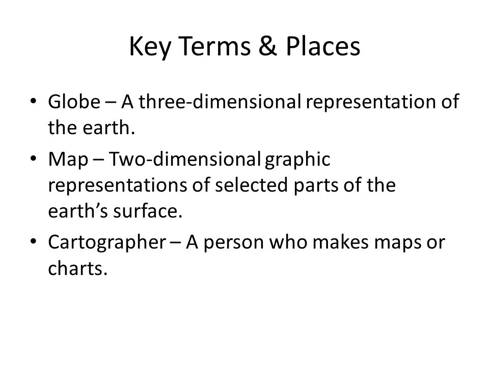Key Terms & Places Globe – A three-dimensional representation of the earth. Map – Two-dimensional graphic representations of selected parts of the ear