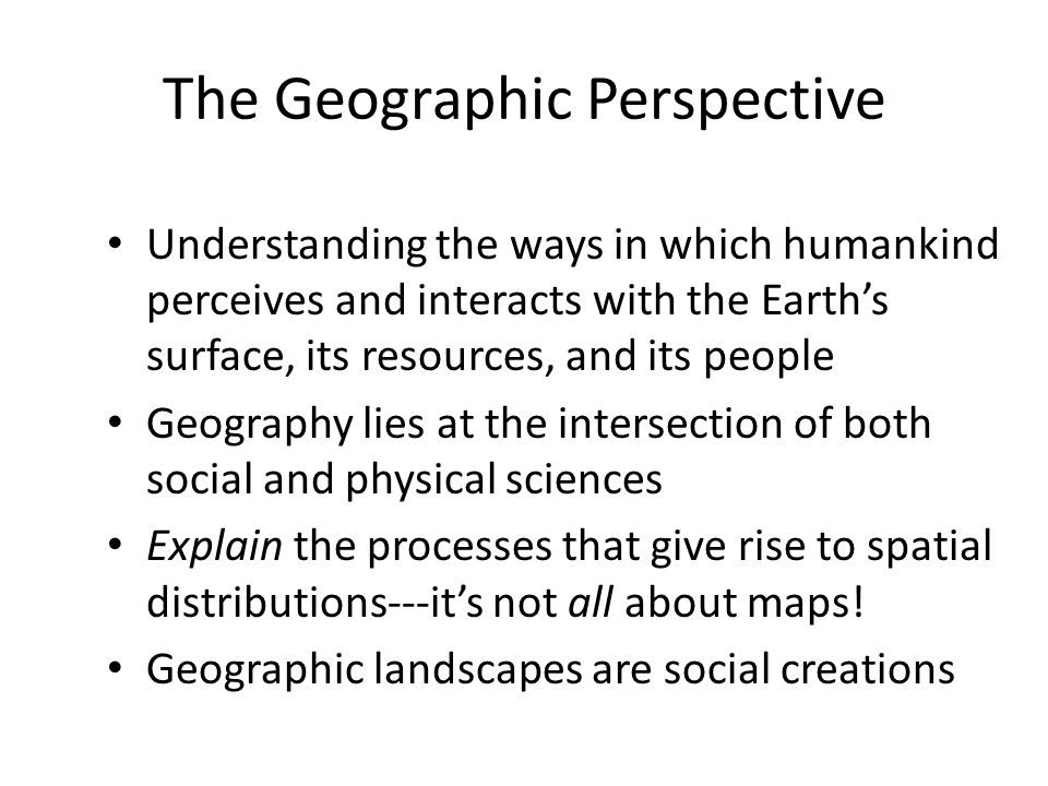 The Geographic Perspective Understanding the ways in which humankind perceives and interacts with the Earth's surface, its resources, and its people G
