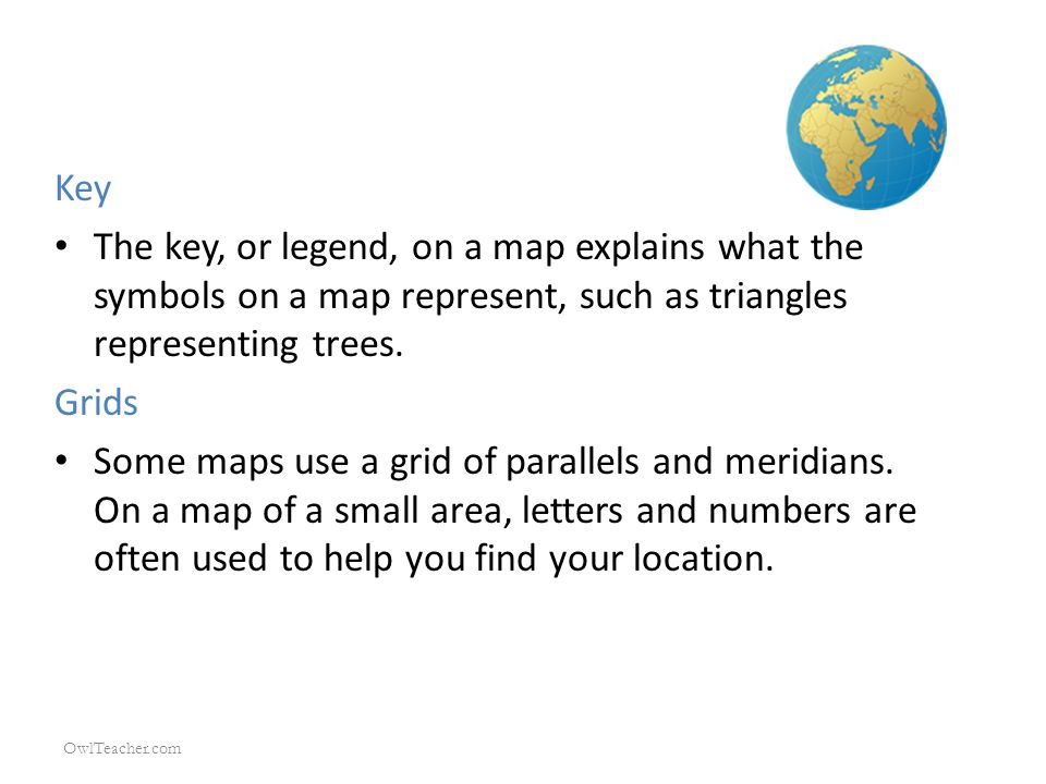 Key The key, or legend, on a map explains what the symbols on a map represent, such as triangles representing trees. Grids Some maps use a grid of par