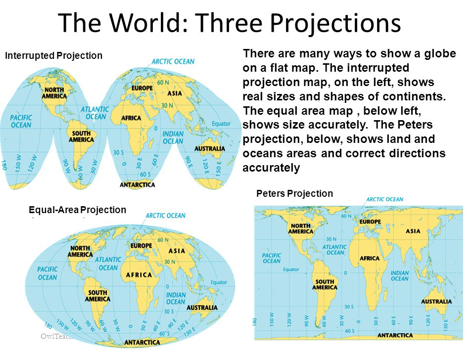 The World: Three Projections OwlTeacher.com There are many ways to show a globe on a flat map. The interrupted projection map, on the left, shows real