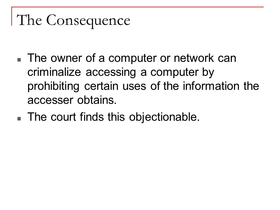 The Consequence The owner of a computer or network can criminalize accessing a computer by prohibiting certain uses of the information the accesser obtains.