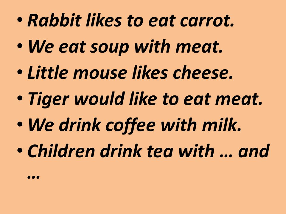 Rabbit likes to eat carrot. We eat soup with meat. Little mouse likes cheese. Tiger would like to eat meat. We drink coffee with milk. Children drink