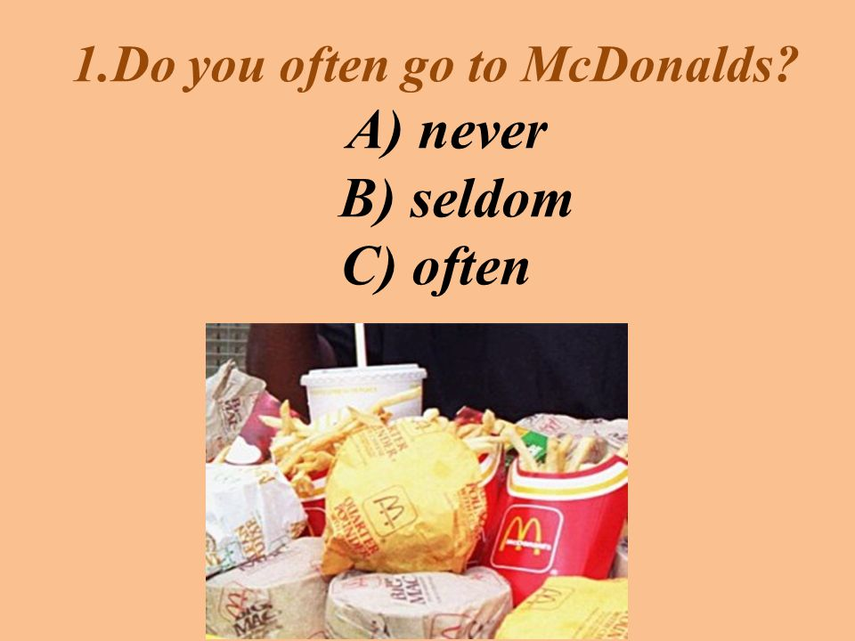 1.Do you often go to McDonalds A) never B) seldom C) often