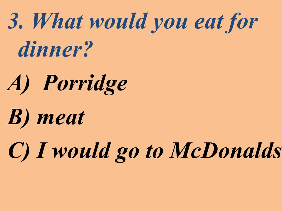 3. What would you eat for dinner A)Porridge B) meat C) I would go to McDonalds