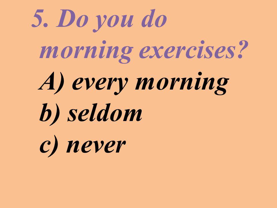 5. Do you do morning exercises? A) every morning b) seldom c) never