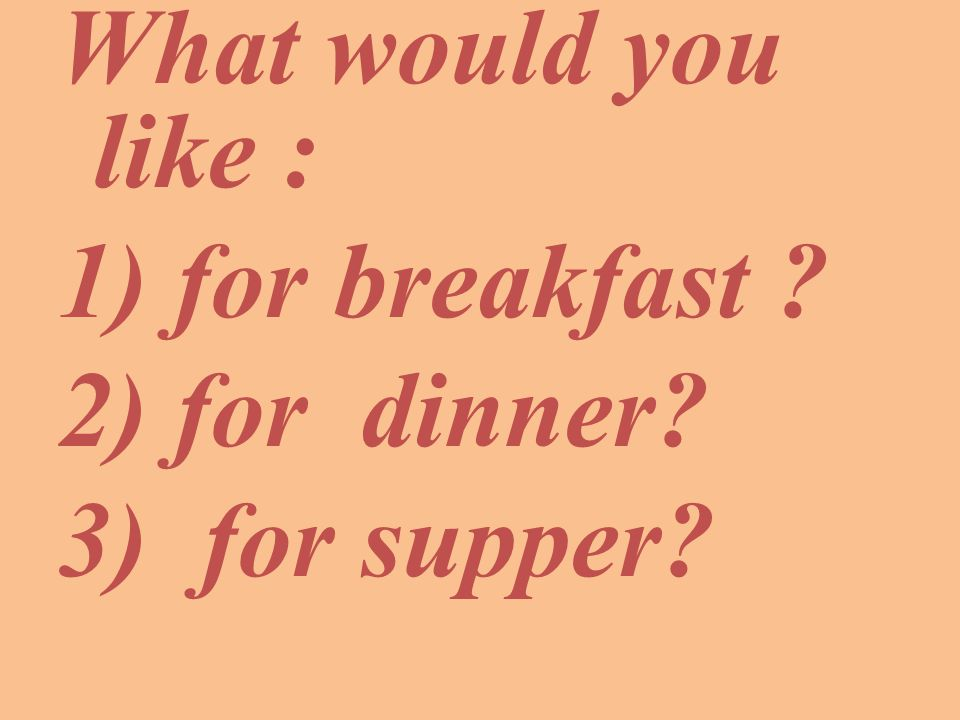What would you like : 1) for breakfast 2) for dinner 3) for supper