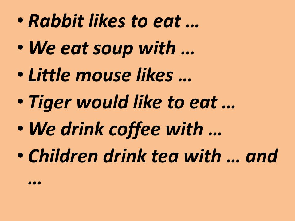 Rabbit likes to eat … We eat soup with … Little mouse likes … Tiger would like to eat … We drink coffee with … Children drink tea with … and …