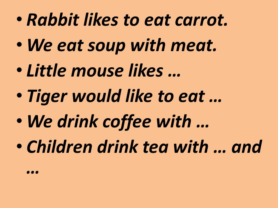 Rabbit likes to eat carrot. We eat soup with meat. Little mouse likes … Tiger would like to eat … We drink coffee with … Children drink tea with … and