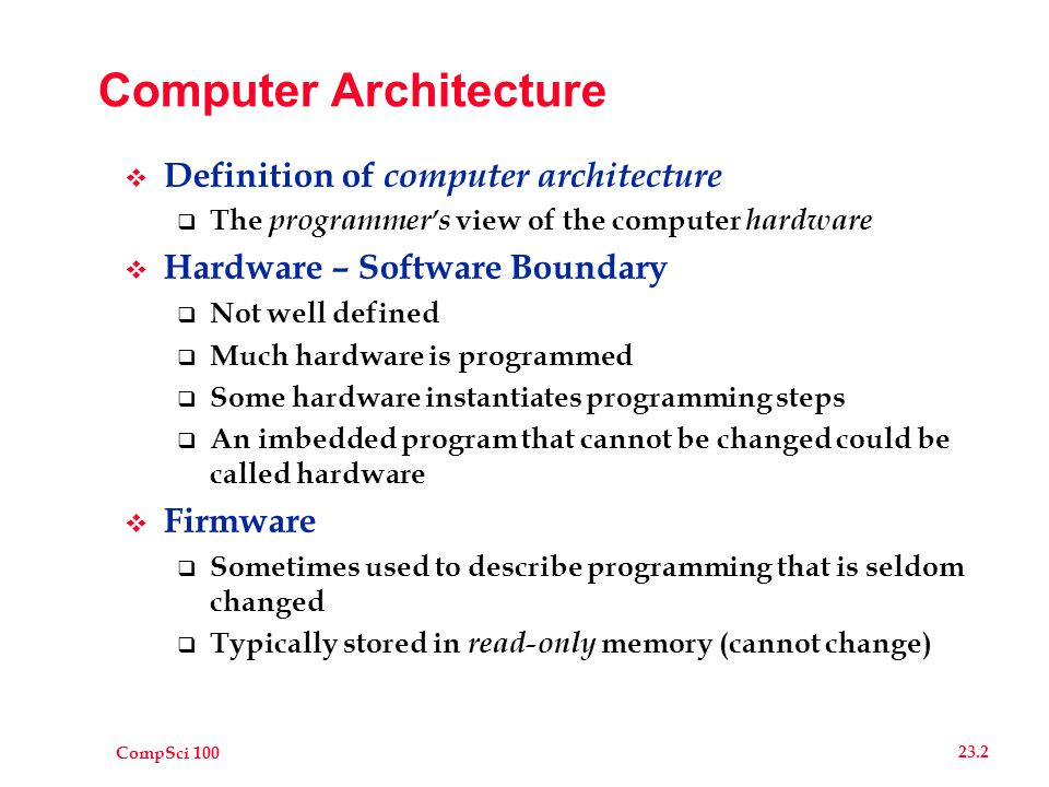 CompSci 100 23.3 Basic Computer  Extremely Primitive  Cannot understand any Java or English-like commands  There is no command to carry out the while statement  Make up in speed what it gives up in complexity  Use a translator to transform program to machine's native language  Called compiler  High-level language like Java called the source language  Target language is called machine language  Machine language is what the hardware responds to