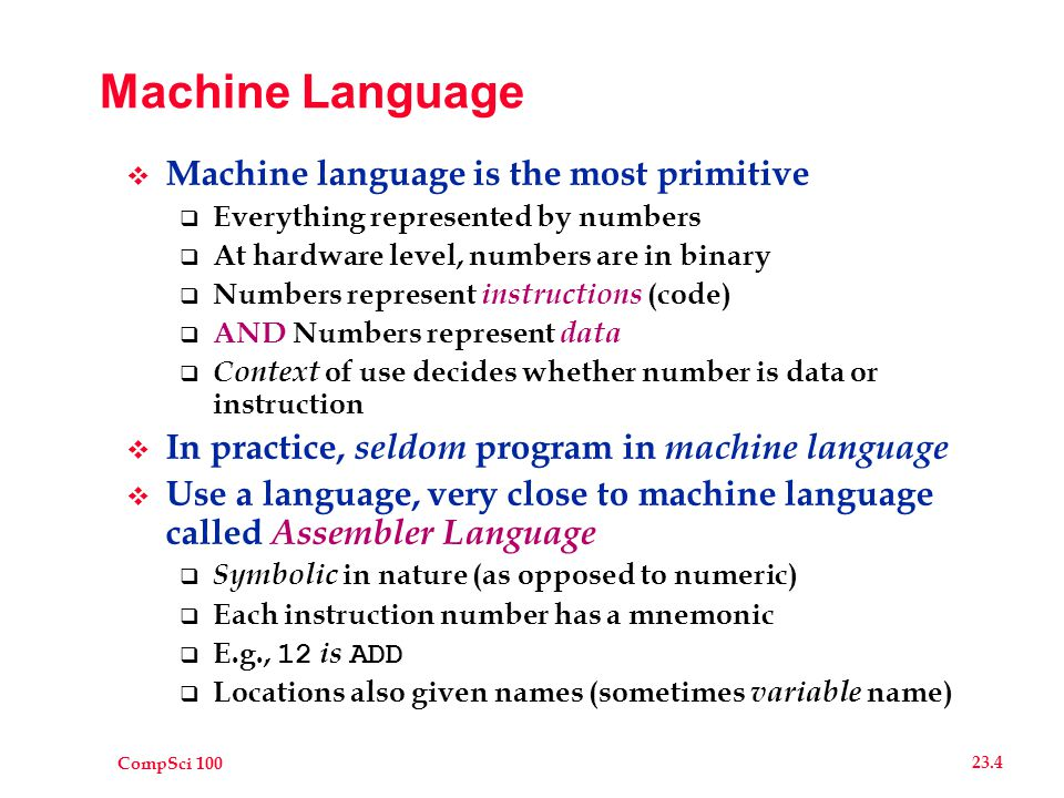 CompSci 100 23.4 Machine Language  Machine language is the most primitive  Everything represented by numbers  At hardware level, numbers are in binary  Numbers represent instructions (code)  AND Numbers represent data  Context of use decides whether number is data or instruction  In practice, seldom program in machine language  Use a language, very close to machine language called Assembler Language  Symbolic in nature (as opposed to numeric)  Each instruction number has a mnemonic  E.g., 12 is ADD  Locations also given names (sometimes variable name)
