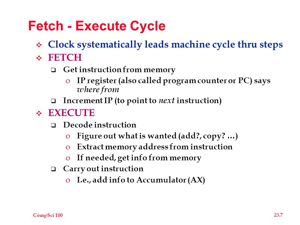 CompSci 100 23.7 Fetch - Execute Cycle  Clock systematically leads machine cycle thru steps  FETCH  Get instruction from memory o IP register (also called program counter or PC) says where from  Increment IP (to point to next instruction)  EXECUTE  Decode instruction o Figure out what is wanted (add?, copy.