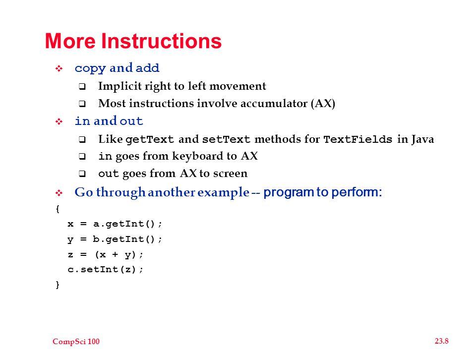 CompSci 100 23.9 sum.as 0 in ax 1 copy x, ax 2 in ax 3 copy y, ax 4 copy ax, x 5 add ax, y 6 copy z, ax 7copy ax, z 8 out ax 20x 0 21y 0 23z 0 Sample I/O: <23 <16 >39
