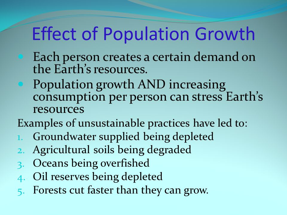Each person creates a certain demand on the Earth's resources. Population growth AND increasing consumption per person can stress Earth's resources Ex