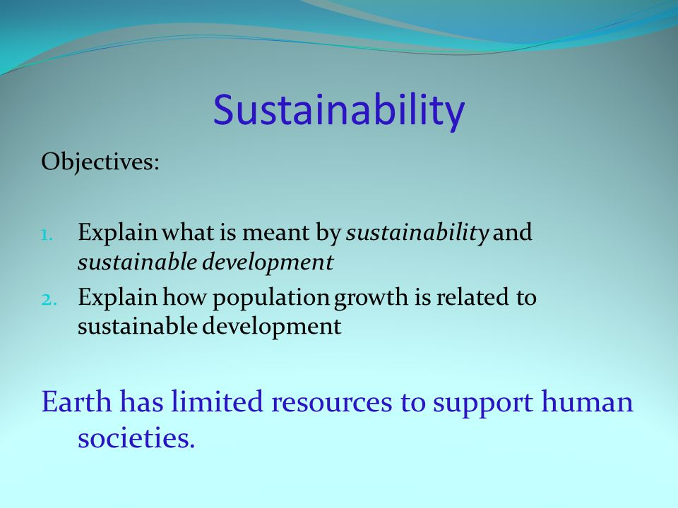 Sustainability Objectives: 1. Explain what is meant by sustainability and sustainable development 2. Explain how population growth is related to susta