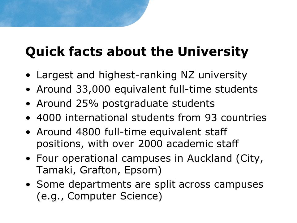 Quick facts about the University Largest and highest-ranking NZ university Around 33,000 equivalent full-time students Around 25% postgraduate students 4000 international students from 93 countries Around 4800 full-time equivalent staff positions, with over 2000 academic staff Four operational campuses in Auckland (City, Tamaki, Grafton, Epsom) Some departments are split across campuses (e.g., Computer Science)