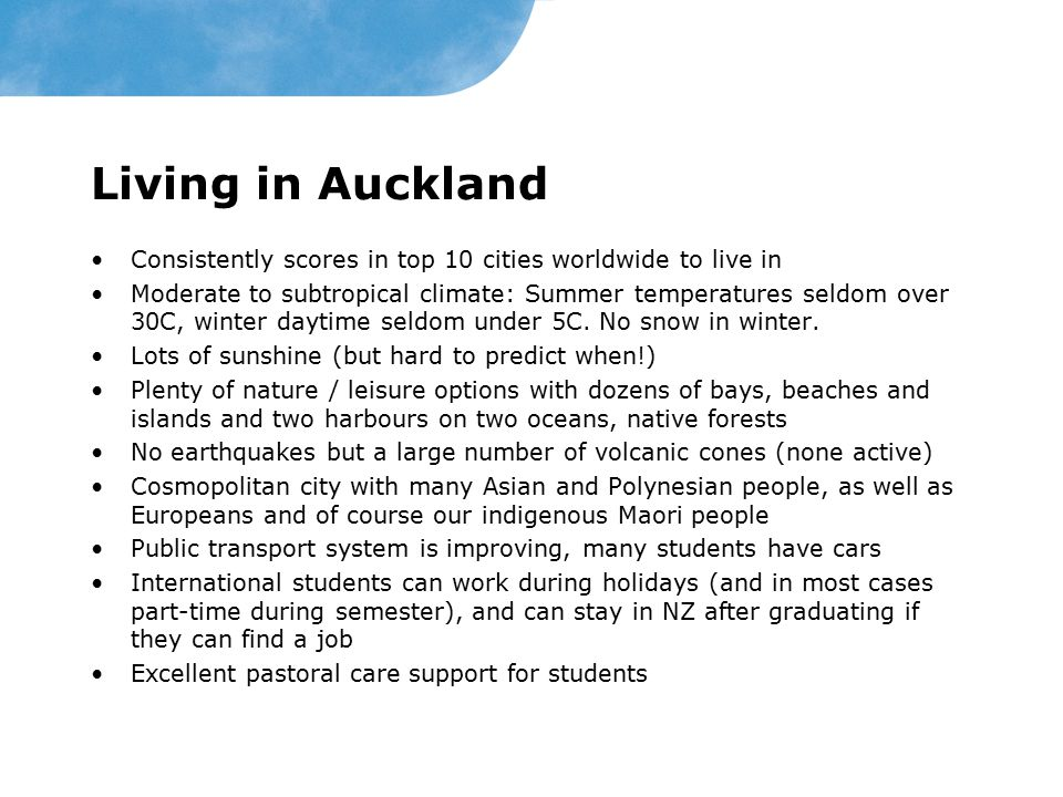 Living in Auckland Consistently scores in top 10 cities worldwide to live in Moderate to subtropical climate: Summer temperatures seldom over 30C, winter daytime seldom under 5C.